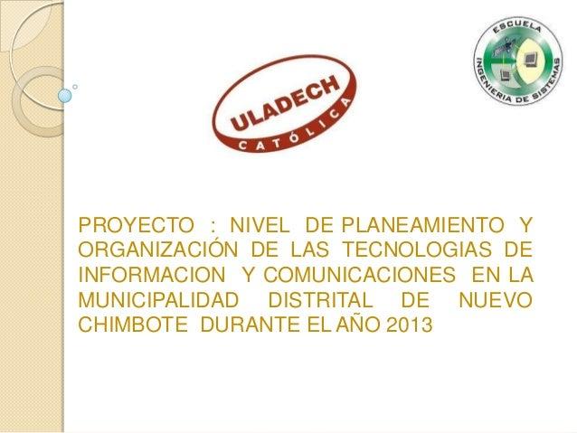 PROYECTO : NIVEL DE PLANEAMIENTO Y ORGANIZACIÓN DE LAS TECNOLOGIAS DE INFORMACION Y COMUNICACIONES EN LA MUNICIPALIDAD DIS...