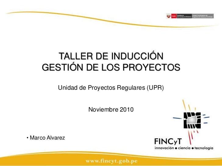 TALLER DE INDUCCIÓN GESTIÓN DE LOS PROYECTOSUnidad de Proyectos Regulares (UPR)Noviembre 2010<br /><ul><li> Marco Alvarez<...