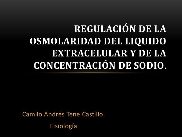 REGULACIÓN DE LA  OSMOLARIDAD DEL LIQUIDO      EXTRACELULAR Y DE LA   CONCENTRACIÓN DE SODIO.Camilo Andrés Tene Castillo. ...