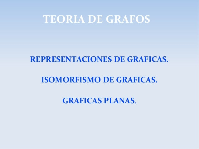 TEORIA DE GRAFOS REPRESENTACIONES DE GRAFICAS. ISOMORFISMO DE GRAFICAS. GRAFICAS PLANAS.