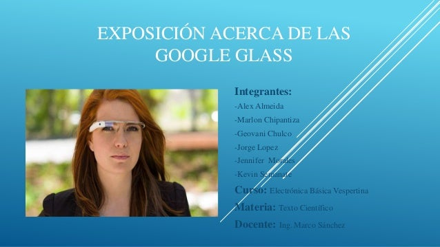EXPOSICIÓN ACERCA DE LAS GOOGLE GLASS Integrantes: -Alex Almeida -Marlon Chipantiza  -Geovani Chulco -Jorge Lopez -Jennife...