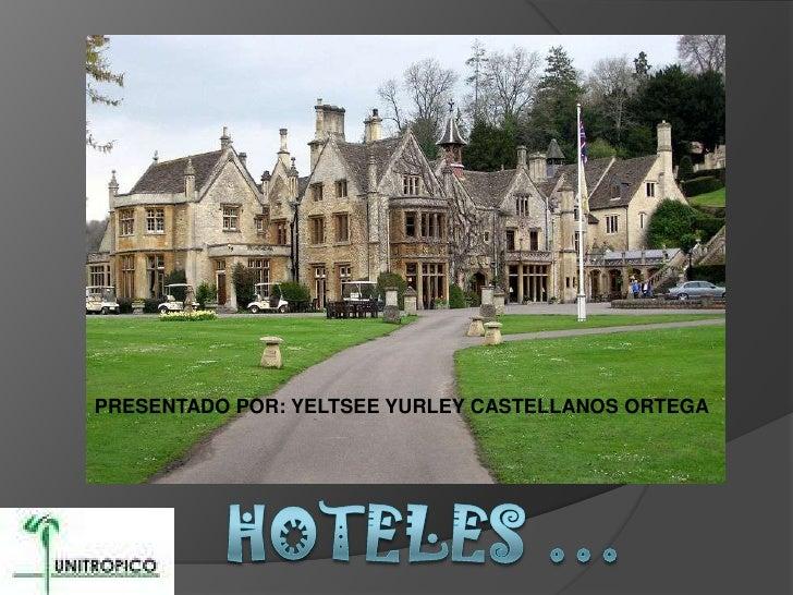 PRESENTADO POR: YELTSEE YURLEY CASTELLANOS ORTEGA  <br />Hoteles …<br />
