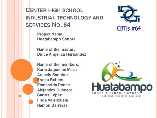 CENTER HIGH SCHOOL INDUSTRIAL TECHNOLOGY AND SERVICES NO. 64 Project Name: Huatabampo Sonora Name of the master: Dulce Ang...