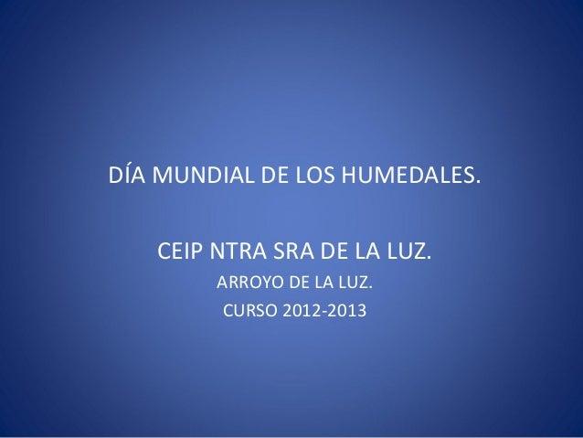 DÍA MUNDIAL DE LOS HUMEDALES.   CEIP NTRA SRA DE LA LUZ.        ARROYO DE LA LUZ.         CURSO 2012-2013
