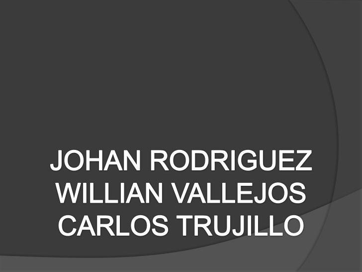 JOHAN RODRIGUEZ<br />WILLIAN VALLEJOS<br />CARLOS TRUJILLO<br />