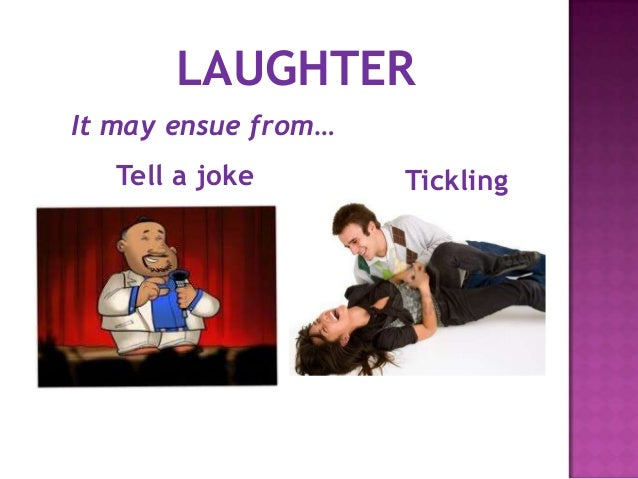 It may ensue from…Tell a joke TicklingLAUGHTER