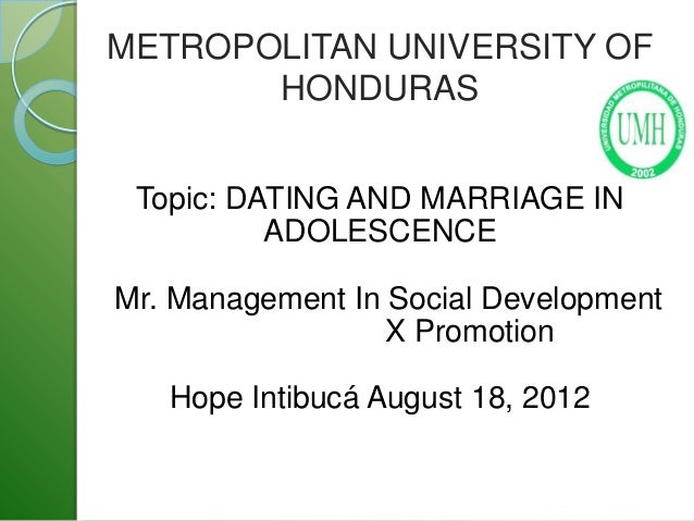 METROPOLITAN UNIVERSITY OF       HONDURAS Topic: DATING AND MARRIAGE IN          ADOLESCENCEMr. Management In Social Devel...