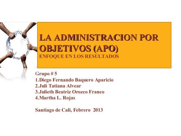 LA ADMINISTRACION POR OBJETIVOS (APO) ENFOQUE EN LOS RESULTADOSGrupo # 51.Diego Fernando Baquero Aparicio2.Juli Tatiana Al...