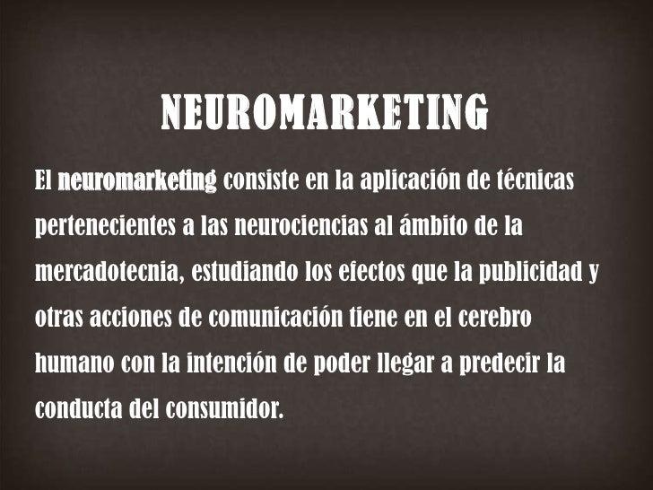 NEUROMARKETING<br />El neuromarketing consiste en la aplicación de técnicas pertenecientes a las neurociencias al ámbito d...