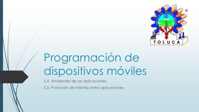 Programación dedispositivos móviles5.4. Ambientes de las aplicaciones5.5. Protocolo de Interfaz entre aplicaciones
