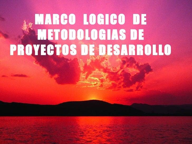 MARCO  LOGICO  DE METODOLOGIAS DE PROYECTOS DE DESARROLLO