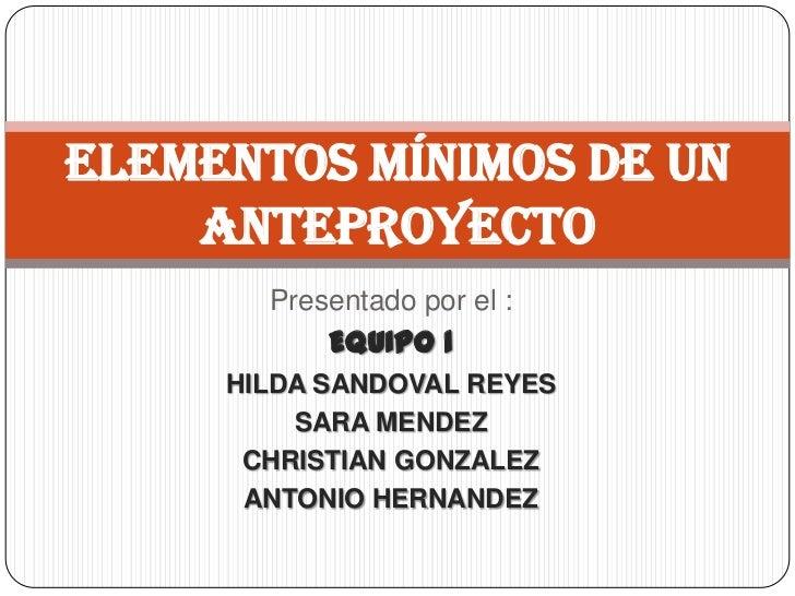 Elementos mínimos de un    anteproyecto       Presentado por el :           EQUIPO 1     HILDA SANDOVAL REYES         SARA...