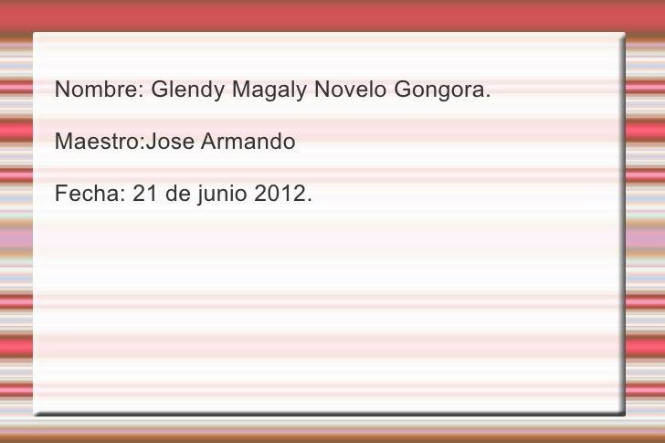 Nombre: Glendy Magaly Novelo Gongora.Maestro:Jose ArmandoFecha: 21 de junio 2012.