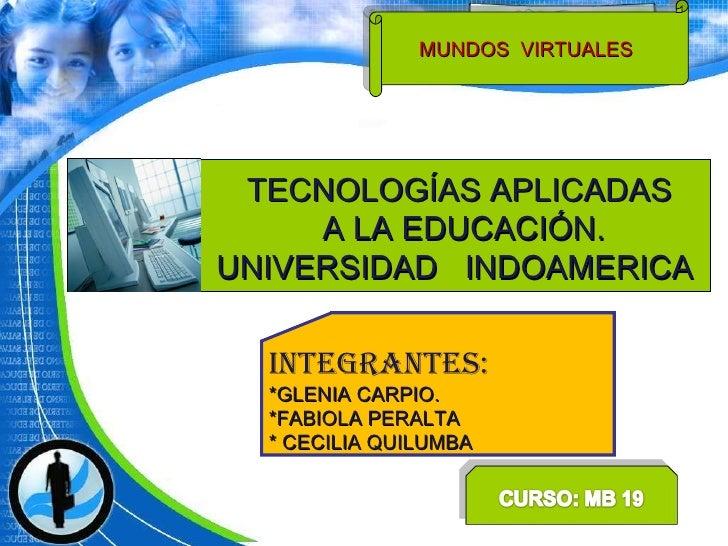 TECNOLOGÍAS APLICADAS A LA EDUCACIÓN. UNIVERSIDAD  INDOAMERICA  MUNDOS  VIRTUALES  INTEGRANTES: *GLENIA CARPIO. *FABIOLA P...