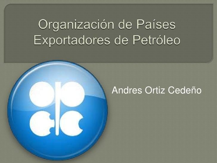 Organización de Países Exportadores de Petróleo<br />Andres Ortiz Cedeño<br />