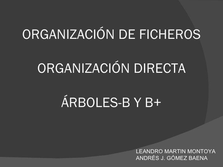 ORGANIZACIÓN DE FICHEROS ORGANIZACIÓN DIRECTA ÁRBOLES-B Y B+ LEANDRO MARTIN MONTOYA ANDRÉS J. GÓMEZ BAENA