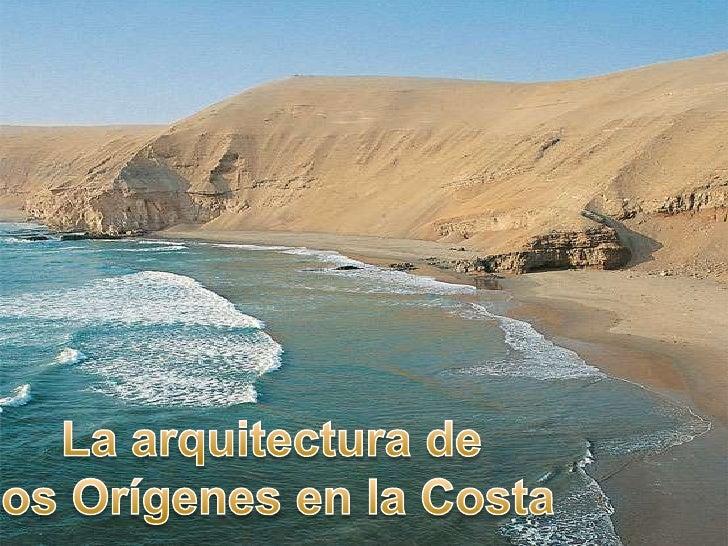 La costa Peruana , nos permiteobservar su desarrollo territorialen un ambiente árito y deexcepcional autonomía deasentamie...