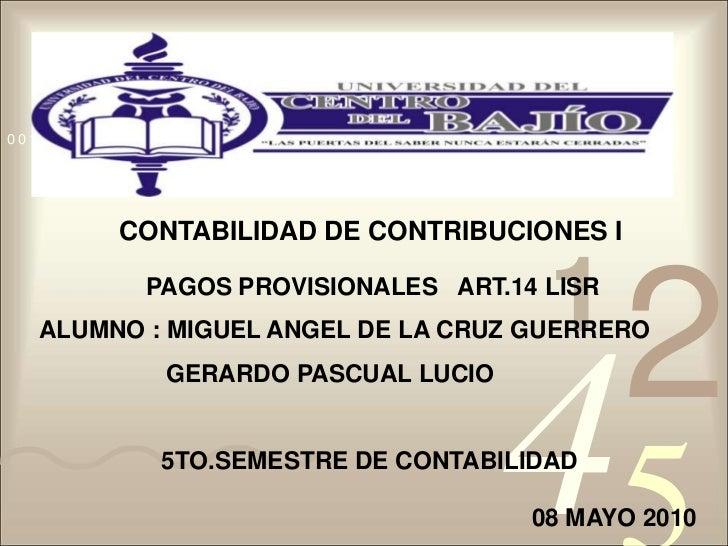 CONTABILIDAD DE CONTRIBUCIONES I<br /> PAGOS PROVISIONALES   ART.14 LISR<br />ALUMNO : MIGUEL ANGEL DE LA CRUZ GUERRERO<br...