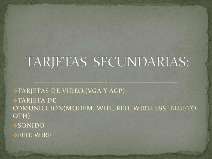 TARJETAS DE VIDEO,(VGA Y AGP)TARJETA DECOMUNICCION(MODEM, WIFI, RED, WIRELESS, BLUETOOTH)SONIDOFIRE WIRE