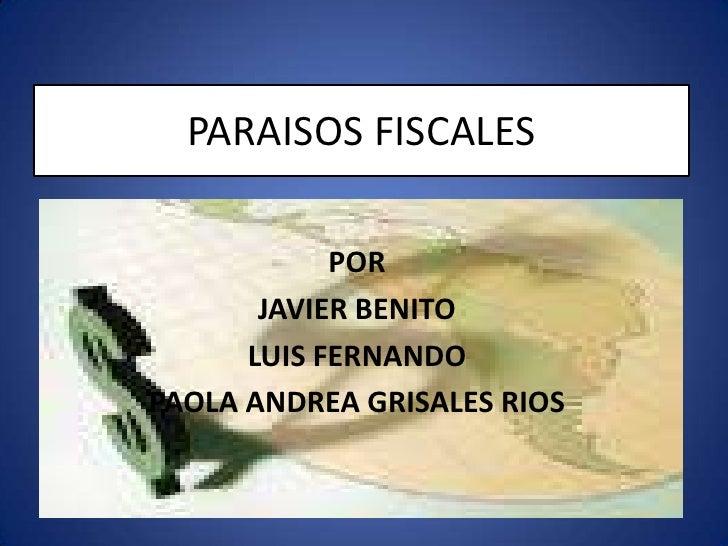 PARAISOS FISCALES<br />POR<br />JAVIER BENITO <br />LUIS FERNANDO  <br />PAOLA ANDREA GRISALES RIOS<br />