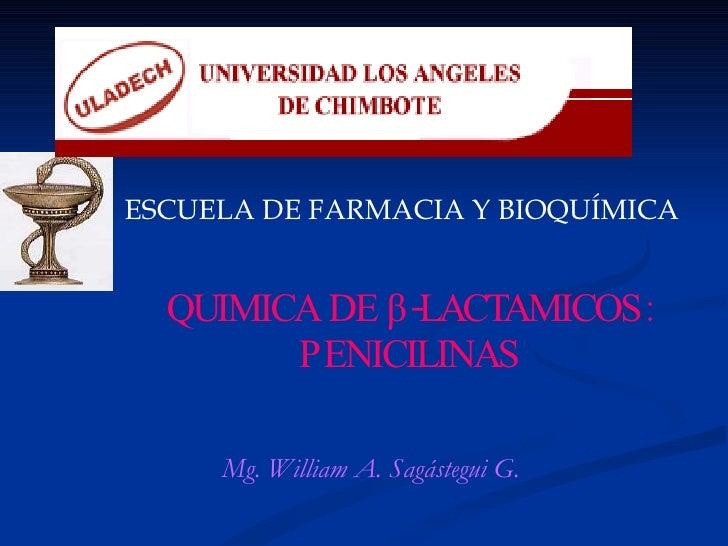QUIMICA DE  β -LACTAMICOS: PENICILINAS ESCUELA  DE FARMACIA Y BIOQUIMICA ESCUELA DE FARMACIA Y BIOQUÍMICA Mg. William A. S...