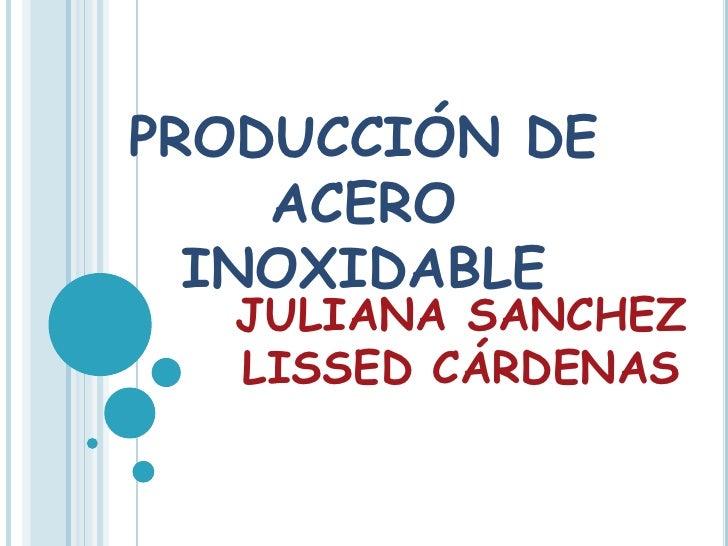 PRODUCCIÓN DE ACERO INOXIDABLE<br />JULIANA SANCHEZ<br />LISSED CÁRDENAS<br />