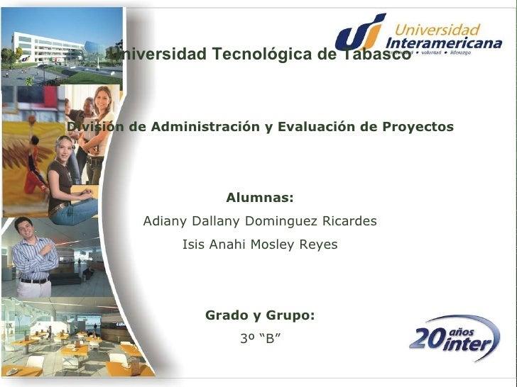 Universidad Tecnológica de Tabasco División de Administración y Evaluación de Proyectos Alumnas: Adiany Dallany Dominguez ...