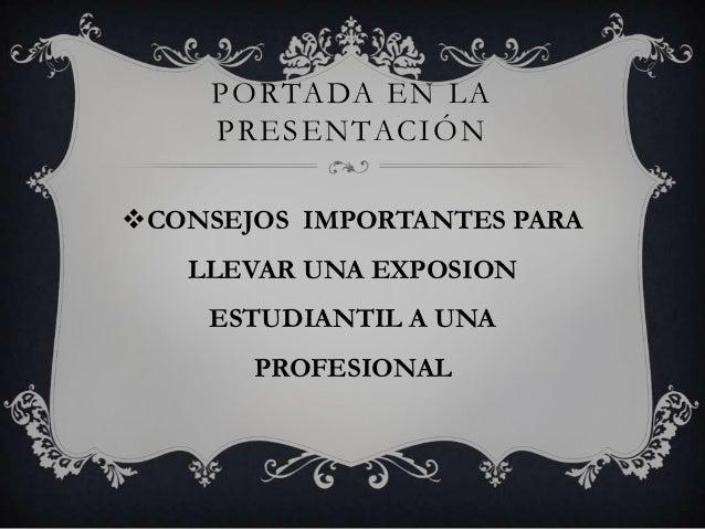 PORTADA EN LA     PRESENTACIÓNCONSEJOS IMPORTANTES PARA   LLEVAR UNA EXPOSION    ESTUDIANTIL A UNA       PROFESIONAL