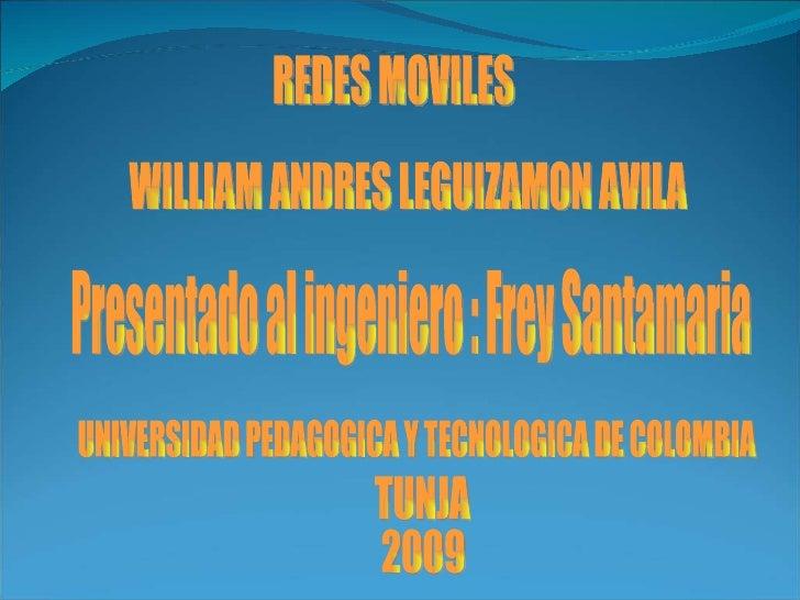 REDES MOVILES WILLIAM ANDRES LEGUIZAMON AVILA UNIVERSIDAD PEDAGOGICA Y TECNOLOGICA DE COLOMBIA TUNJA 2009 Presentado al in...