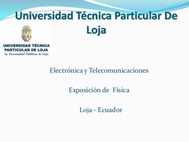 Universidad Técnica Particular De              Loja       Electrónica y Telecomunicaciones             Exposición de Físic...