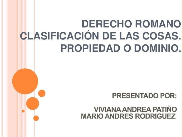 DERECHO ROMANOCLASIFICACIÓN DE LAS COSAS.       PROPIEDAD O DOMINIO.