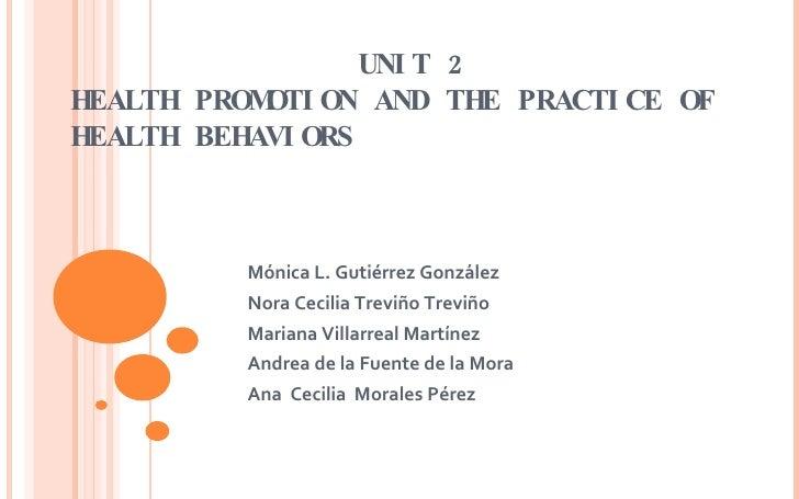 UNIT 2 HEALTH  PROMOTION AND  THE   PRACTICE  OF  HEALTH   BEHAVIORS Mónica L. Gutiérrez González Nora Cecilia Treviño T...