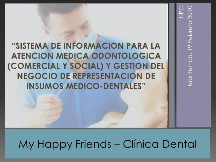 """My Happy Friends –Clínica Dental <br />UPC<br />Monterrico, 19 Febrero 2010<br />""""SISTEMA DE INFORMACION PARA LA ATENCION ..."""
