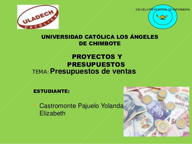 ESCUELA PROFESIONAL DE ENFERMERÍA UNIVERSIDAD CATÓLICA LOS ÁNGELES DE CHIMBOTE PROYECTOS Y PRESUPUESTOS TEMA: Presupuestos...
