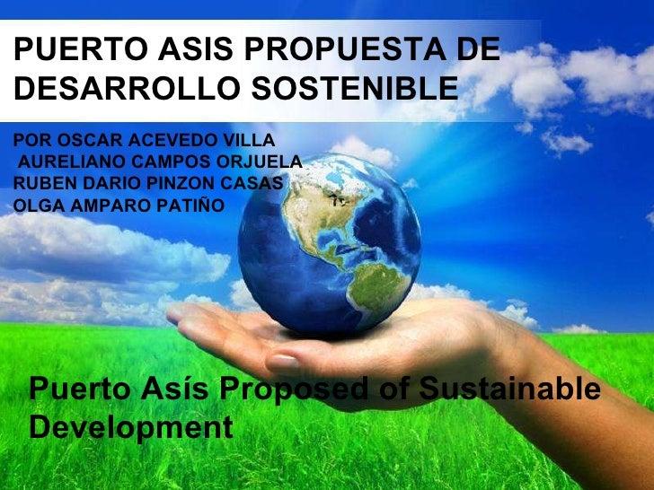 PUERTO ASIS PROPUESTA DE DESARROLLO SOSTENIBLE POR  OSCAR ACEVEDO VILLA  AURELIANO CAMPOS ORJUELA  RUBEN DARIO PINZON CASA...