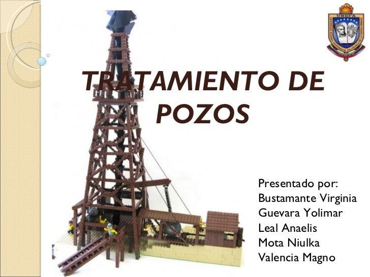 TRATAMIENTO DE POZOS Presentado por: Bustamante Virginia Guevara Yolimar Leal Anaelis Mota Niulka Valencia Magno