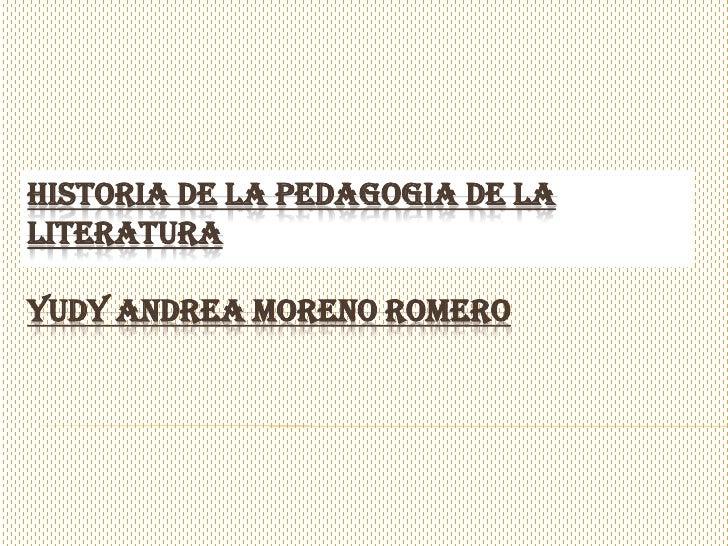 HISTORIA DE LA PEDAGOGIA DE LALITERATURAYUDY ANDREA MORENO ROMERO