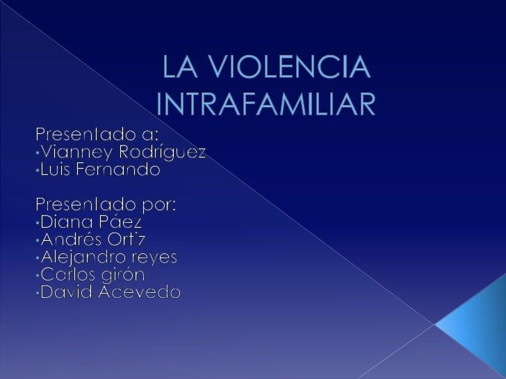 LA VIOLENCIA INTRAFAMILIAR<br />Presentado a:<br /><ul><li>Vianney Rodríguez