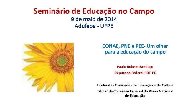 Seminário de Educação no Campo 9 de maio de 2014 Adufepe - UFPE CONAE, PNE e PEE- Um olhar para a educação do campo Paulo ...