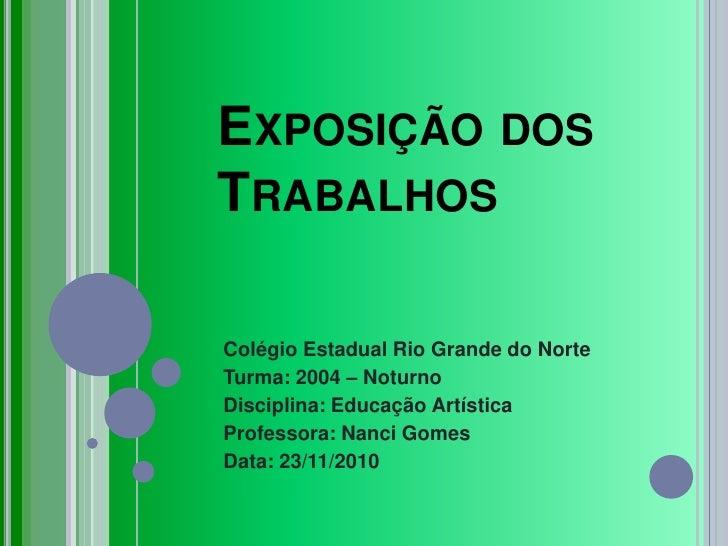 Exposição dos Trabalhos<br />Colégio Estadual Rio Grande do Norte<br />Turma: 2004 – Noturno<br />Disciplina: Educação Art...