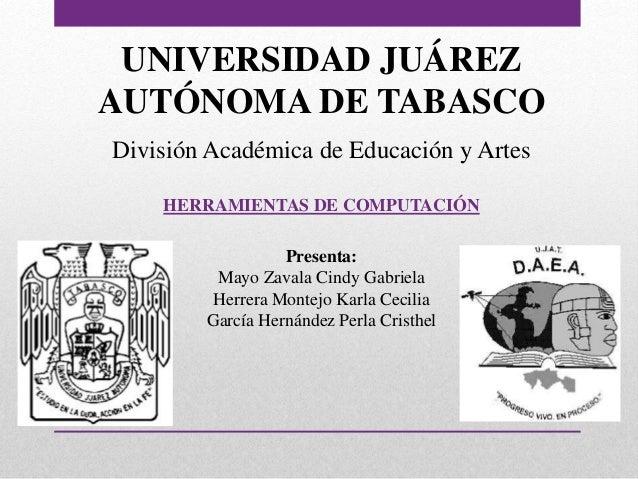 UNIVERSIDAD JUÁREZ  AUTÓNOMA DE TABASCO  División Académica de Educación y Artes  HERRAMIENTAS DE COMPUTACIÓN  Presenta:  ...