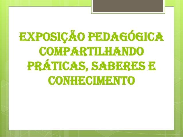 EXPOSIÇÃO PEDAGÓGICA   COMPARTILHANDO PRÁTICAS, SABERES E    CONHECIMENTO