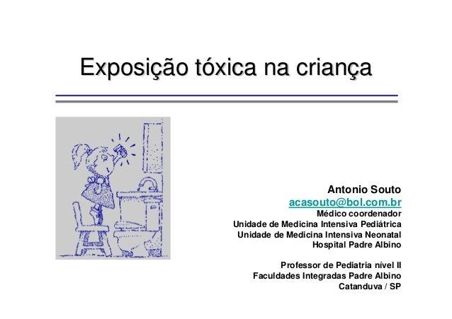 Exposição tóxica na criança  Antonio Souto acasouto@bol.com.br Médico coordenador Unidade de Medicina Intensiva Pediátrica...