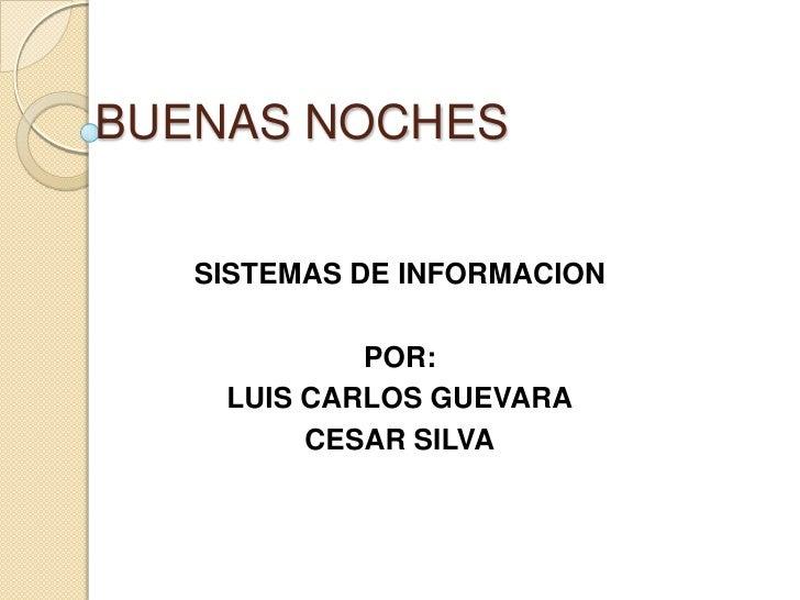 BUENAS NOCHES<br />SISTEMAS DE INFORMACION<br />POR:<br />LUIS CARLOS GUEVARA<br />CESAR SILVA<br />