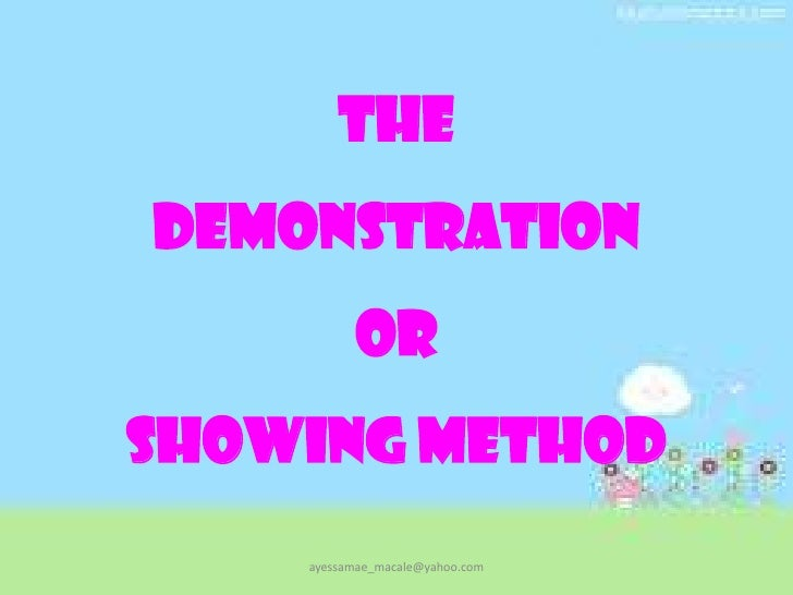 TheDemonstrationorShowing Method<br />ayessamae_macale@yahoo.com<br />