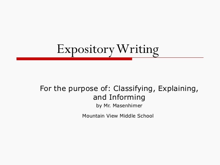 Expository Writing   For the purpose of: Classifying, Explaining, and Informing by Mr. Masenhimer Mountain View Middle Sch...