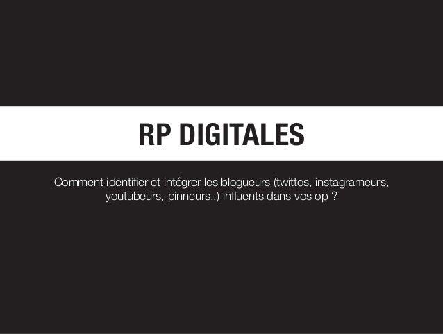RP DIGITALES Comment identifier et intégrer les blogueurs (twittos, instagrameurs, youtubeurs, pinneurs..) influents dans ...