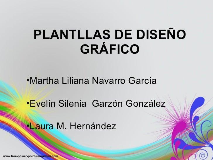 PLANTLLAS DE DISEÑO GRÁFICO <ul><li>Martha Liliana Navarro García </li></ul><ul><li>Evelin Silenia  Garzón González </li><...