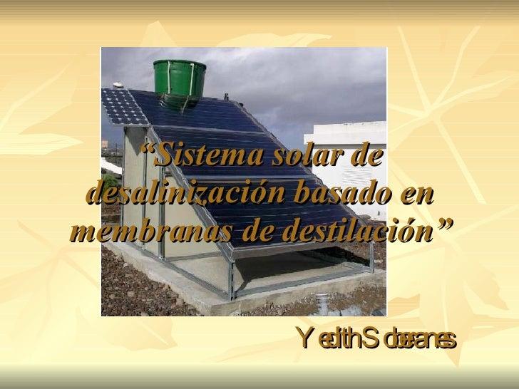""""""" Sistema solar de desalinización basado en membranas de destilación"""" Yedith Soberanes"""