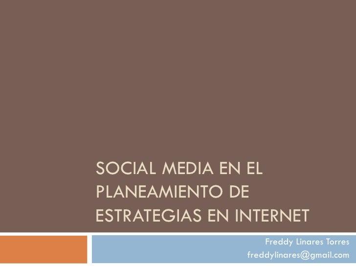 SOCIAL MEDIA EN EL PLANEAMIENTO DE ESTRATEGIAS EN INTERNET                     Freddy Linares Torres                 fredd...